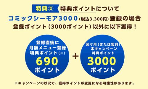 【特典ポイントについて】コミックシーモア3000(税込3,300円)登録の場合、登録ポイント(3000ポイント)以外に、登録直後に月額メニュー登録特典ポイント690ポイント+翌々月(または翌月)本キャンペーン特典ポイント3000ポイント※キャンペーンの状況で、獲得ポイントが変更になる可能性があります。